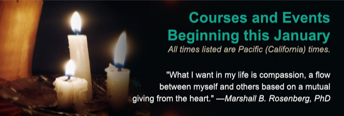 "Courses Beginning this January. All times listed are Pacific (California) times. ""What I want in my life is compassion, a flow between myself and others based on a mutual giving from the heart."" —Marshall B. Rosenberg, PhD"