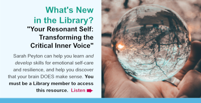 "What's New? ""Your Resonant Self: Transforming the Critical Inner Voice."" Sarah Peyton can help you learn and develop skills for emotional self-care and resilience, and help you discover that your brain DOES make sense. You must be a Library member to access this resource. Listen."