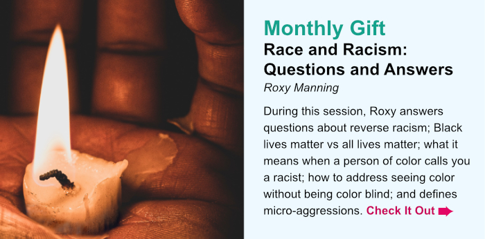 Monthly Gift. Race and Racism: Questions and Answers. Roxy Manning. During this session, Roxy answers questions about reverse racism; Black lives matter vs all lives matter; what it means when a person of color calls you a racist; how to address seeing color without being color blind; and defines micro-aggressions. Check It Out.