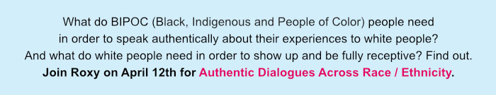 What do BIPOC people need in order to speak authentically about their experiences to white people? And what do white people need in order to show up and be fully receptive? Find out. Join Roxy on April 12th for Authentic Dialogues Across Race / Ethnicity.