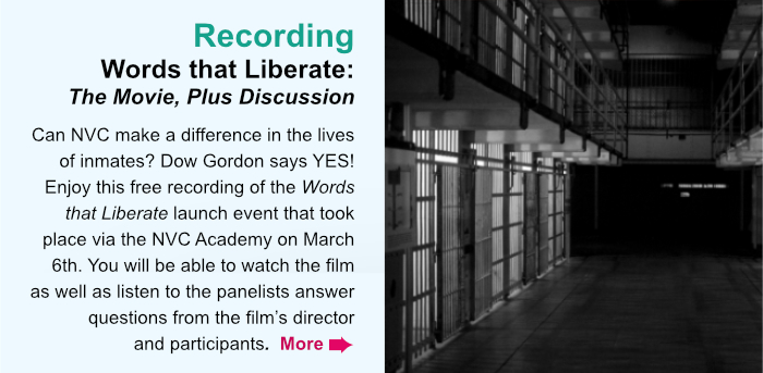 Recording. Words that Liberate: The Movie, Plus Discussion. Can NVC make a difference in the lives of inmates? Dow Gordon says YES! Enjoy this free recording of the Words that Liberate launch event that took place via the NVC Academy on March 6th. You will be able to watch the film as well as listen to the panelists answer questions from the film's director and participants.  More.