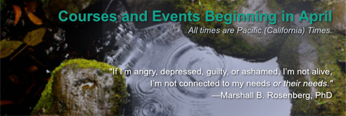 """Courses and Events Beginning in April. All times are Pacific (California) Times. """"If I'm angry, depressed, guilty, or ashamed, I'm not alive, I'm not connected to my needs or their needs."""" —Marshall B. Rosenberg, PhD"""