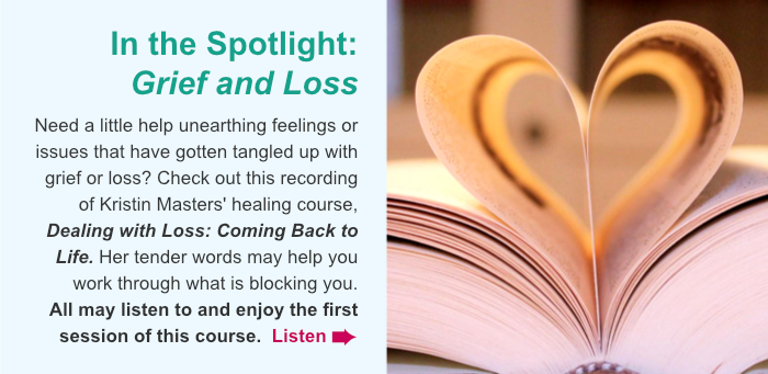 In the Spotlight: Grief and Loss. Need a little help unearthing feelings or issues that have gotten tangled up with grief or loss? Check out Kristin Masters' gentle, healing telecourse, Dealing with Loss: Coming Back to Life. Her tender words may help you work through what is blocking your grief. All may listen to and enjoy the first session of this course. Listen.