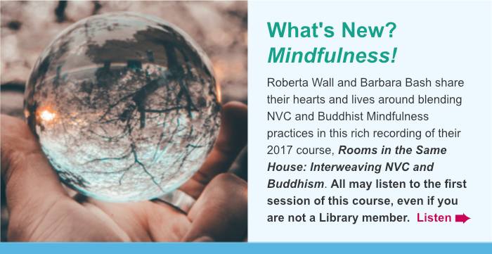 What's New? Mindfulness! Listen in as Roberta Wall and Barbara Bash share their hearts and lives around blending NVC and Buddhist Mindfulness practices in their 2017 telecourse, Rooms in the Same House: Interweaving NVC and Buddhism. All may listen to the first session of this course, even if you are not a Library member. Listen.